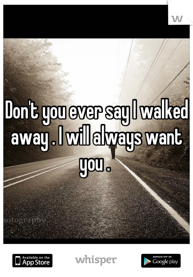 Don't you ever say I walked away . I will always want you .