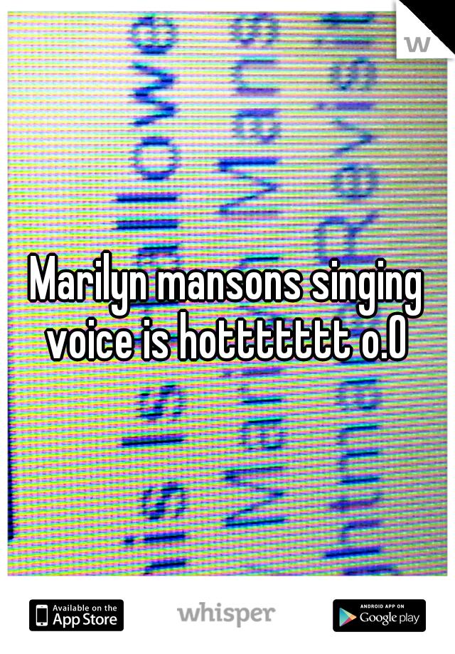 Marilyn mansons singing voice is hottttttt o.O