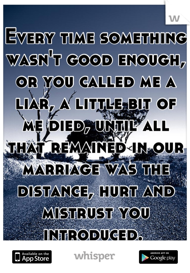 Every time something wasn't good enough, or you called me a liar, a little bit of me died, until all that remained in our marriage was the distance, hurt and mistrust you introduced.