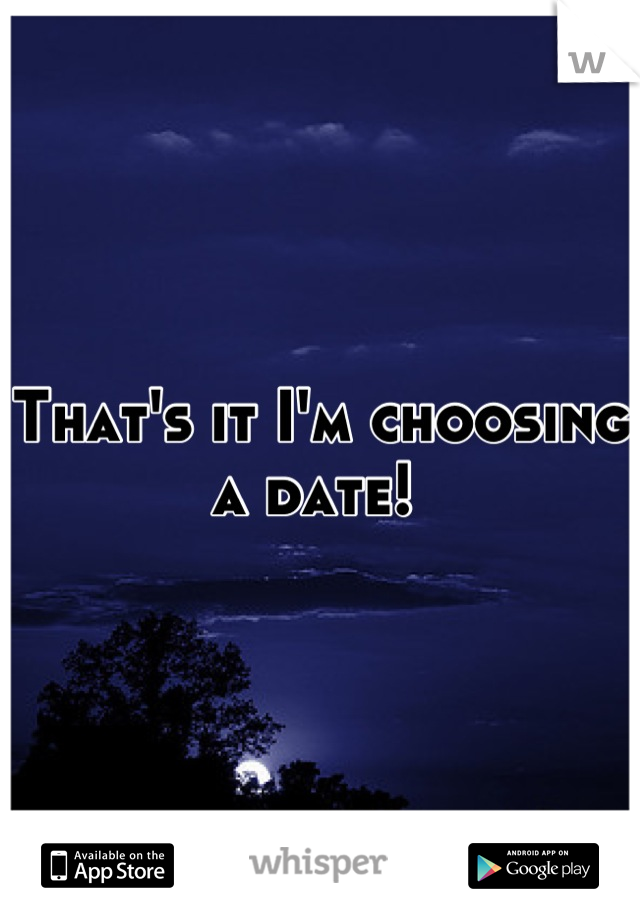 That's it I'm choosing a date!