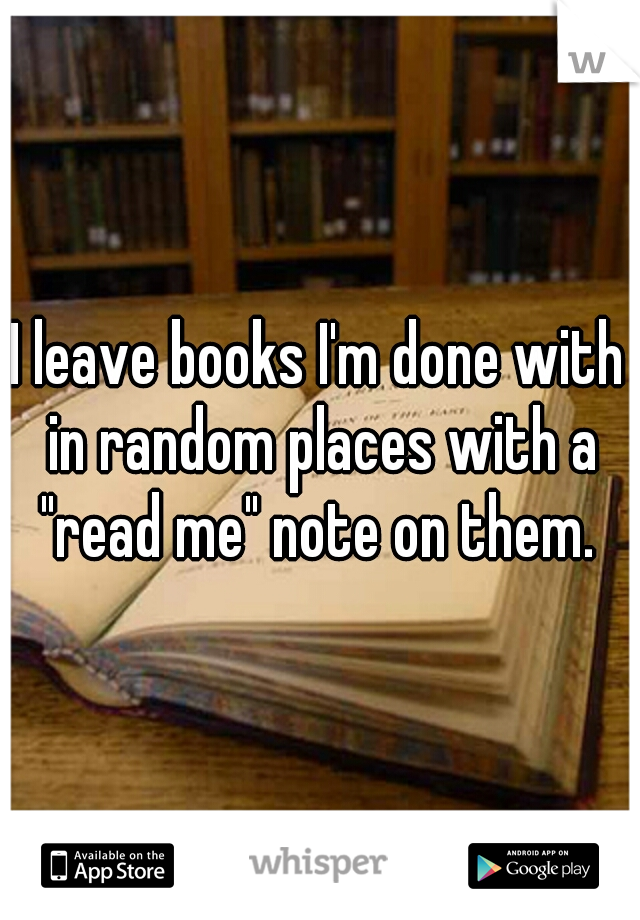 """I leave books I'm done with in random places with a """"read me"""" note on them."""