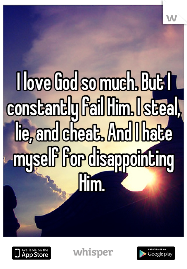 I love God so much. But I constantly fail Him. I steal, lie, and cheat. And I hate myself for disappointing Him.