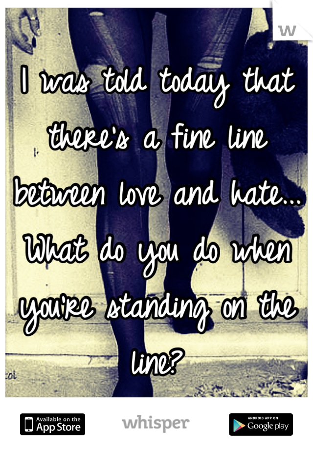 I was told today that there's a fine line between love and hate... What do you do when you're standing on the line?