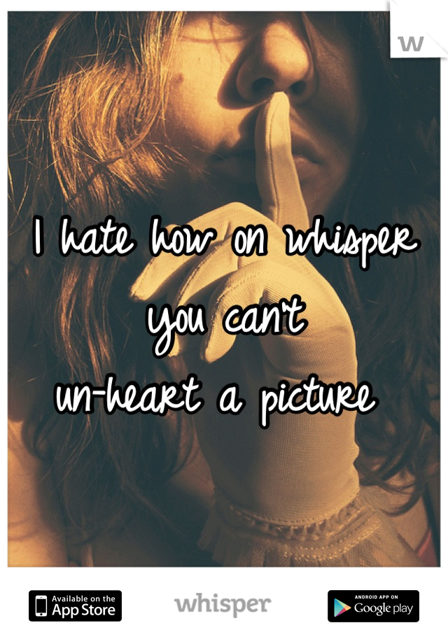 I hate how on whisper you can't  un-heart a picture