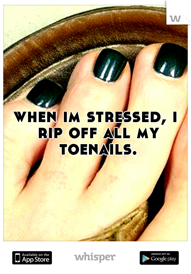 when im stressed, i rip off all my toenails.