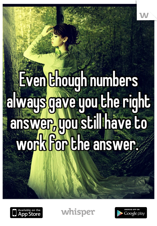 Even though numbers always gave you the right answer, you still have to work for the answer.