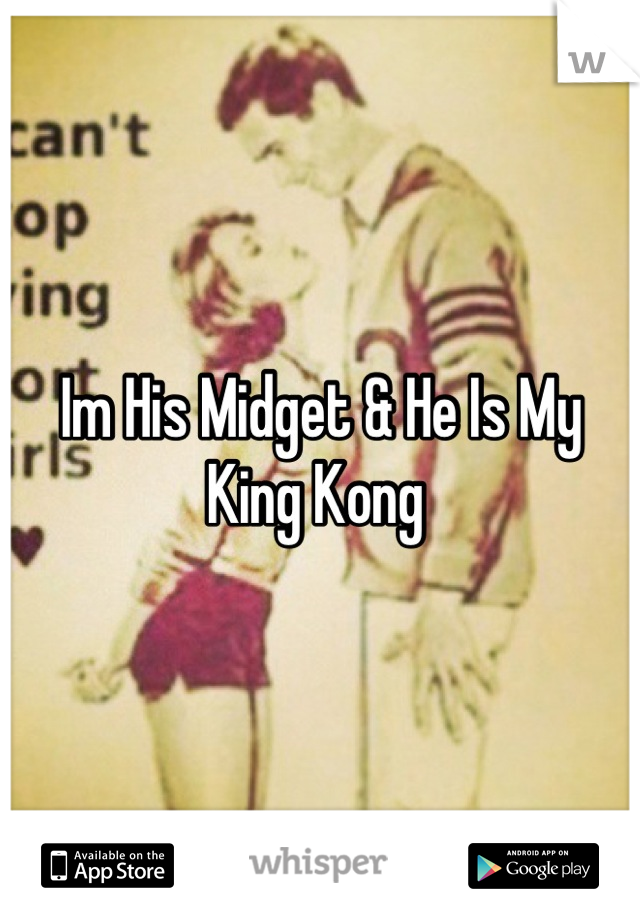 Im His Midget & He Is My King Kong