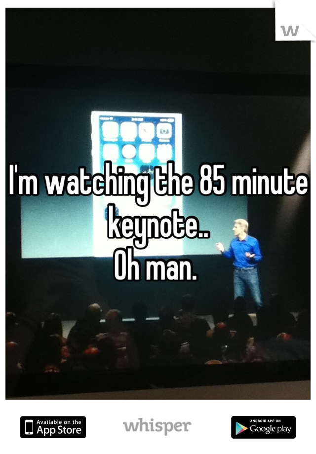 I'm watching the 85 minute keynote.. Oh man.