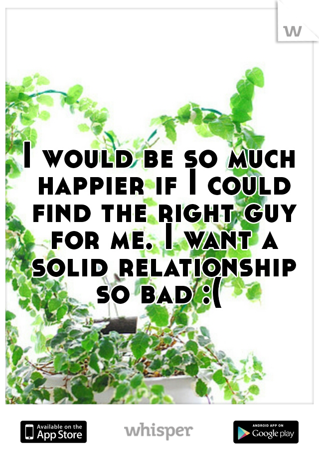 I would be so much happier if I could find the right guy for me. I want a solid relationship so bad :(