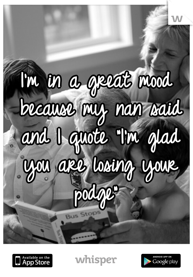 """I'm in a great mood because my nan said and I quote """"I'm glad you are losing your podge"""""""