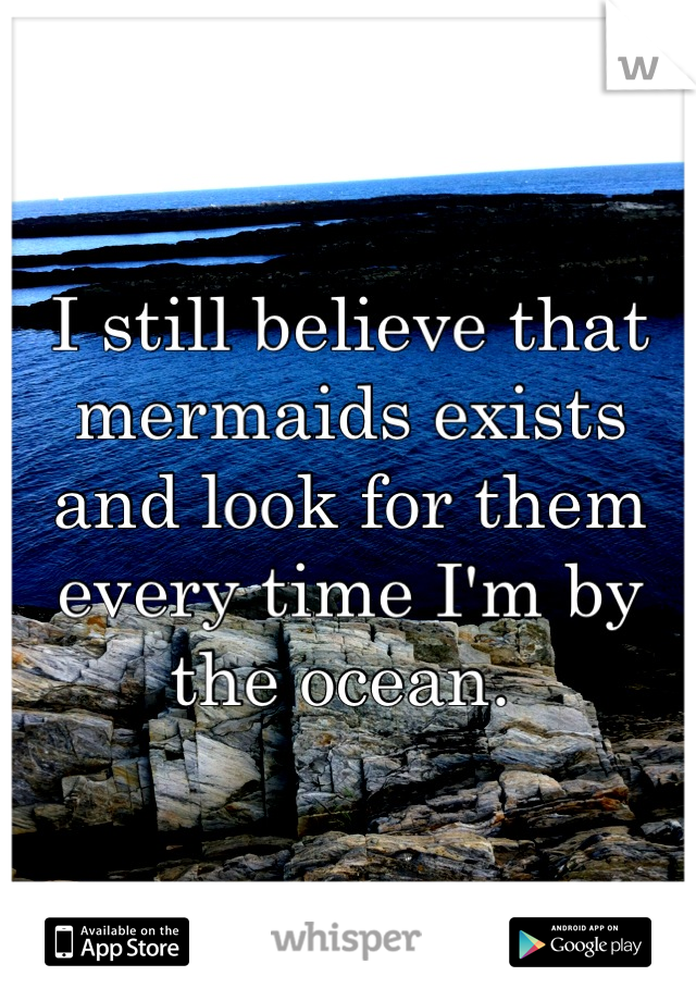 I still believe that mermaids exists and look for them every time I'm by the ocean.