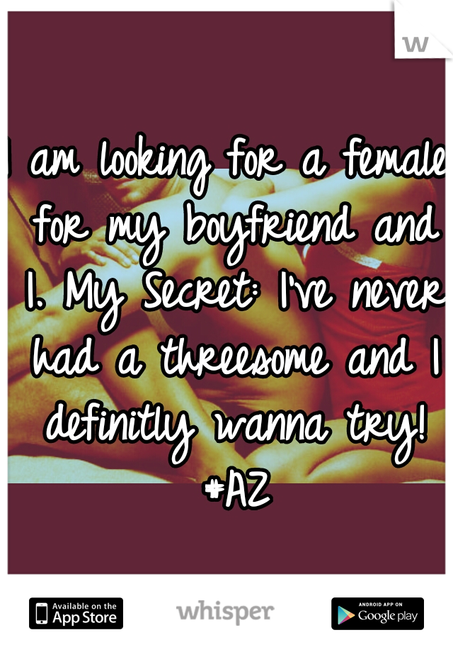 I am looking for a female for my boyfriend and I. My Secret: I've never had a threesome and I definitly wanna try! #AZ
