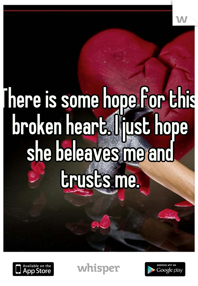 There is some hope for this broken heart. I just hope she beleaves me and trusts me.