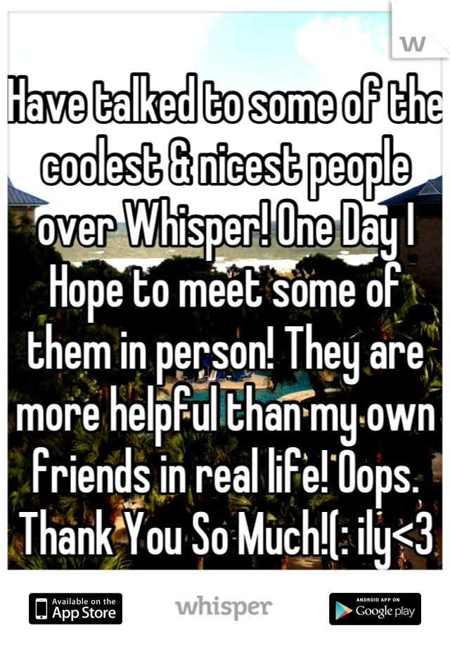 Have talked to some of the coolest & nicest people over Whisper! One Day I Hope to meet some of them in person! They are more helpful than my own friends in real life! Oops. Thank You So Much!(: ily<3