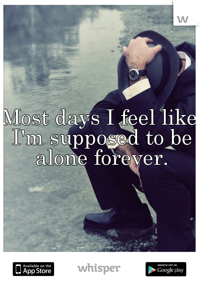 Most days I feel like I'm supposed to be alone forever.