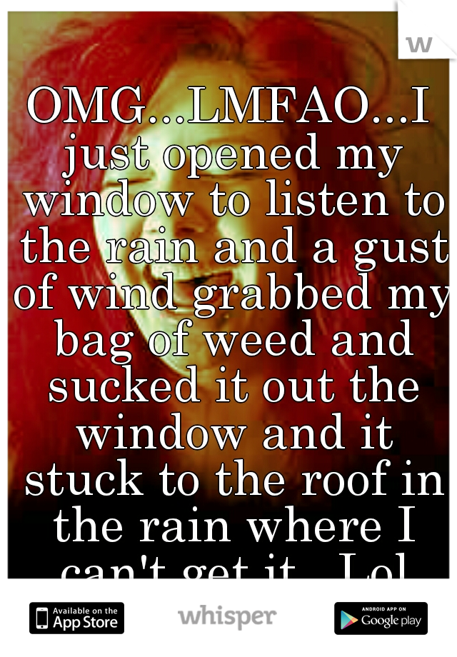 OMG...LMFAO...I just opened my window to listen to the rain and a gust of wind grabbed my bag of weed and sucked it out the window and it stuck to the roof in the rain where I can't get it...Lol