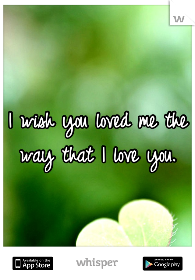 I wish you loved me the way that I love you.