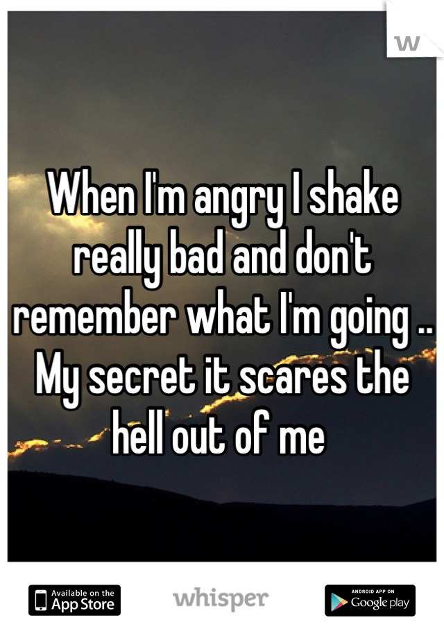 When I'm angry I shake really bad and don't remember what I'm going .. My secret it scares the hell out of me