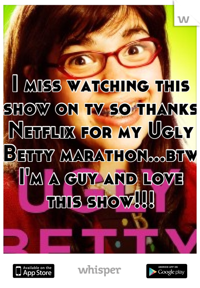 I miss watching this show on tv so thanks Netflix for my Ugly Betty marathon...btw I'm a guy and love this show!!!
