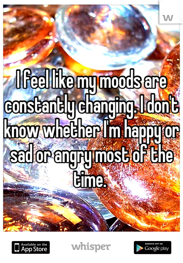 I feel like my moods are constantly changing. I don't know whether I'm happy or sad or angry most of the time.