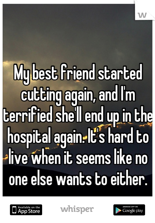 My best friend started cutting again, and I'm terrified she'll end up in the hospital again. It's hard to live when it seems like no one else wants to either.