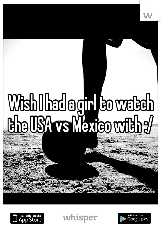 Wish I had a girl to watch the USA vs Mexico with :/
