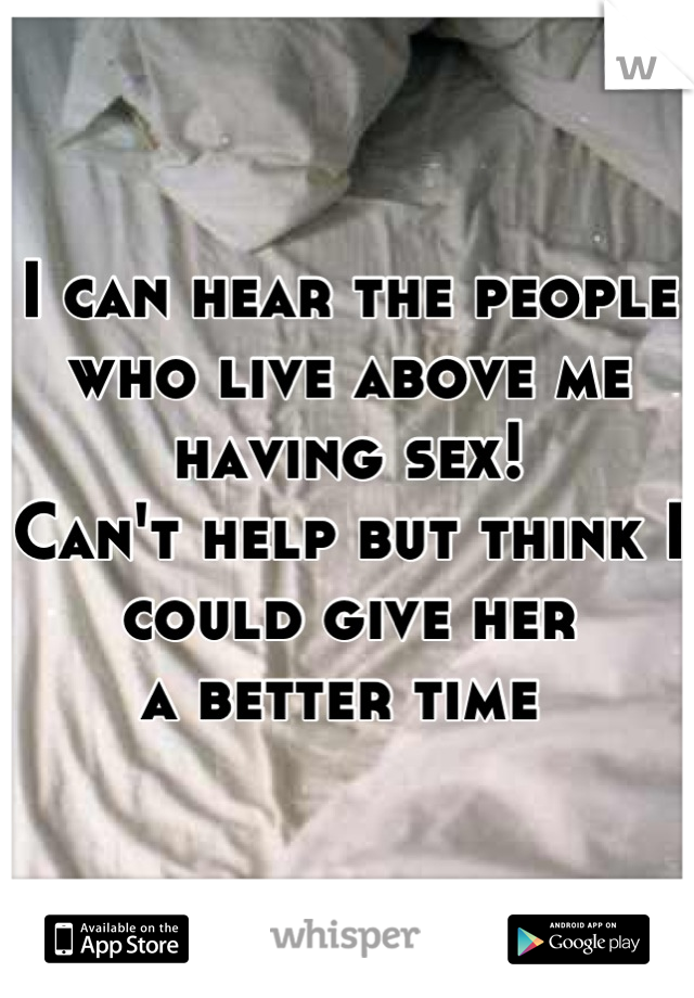 I can hear the people  who live above me having sex! Can't help but think I could give her a better time