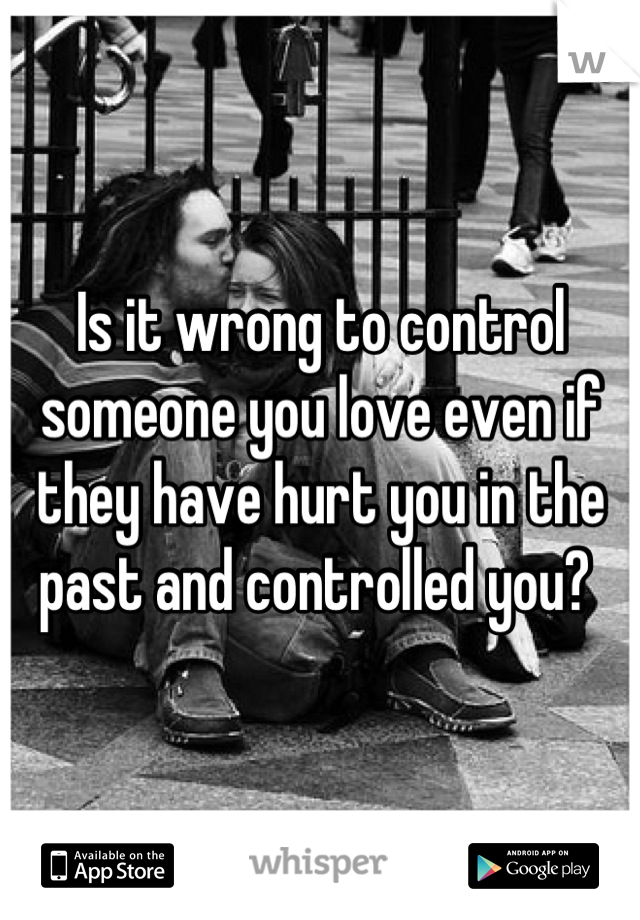 Is it wrong to control someone you love even if they have hurt you in the past and controlled you?
