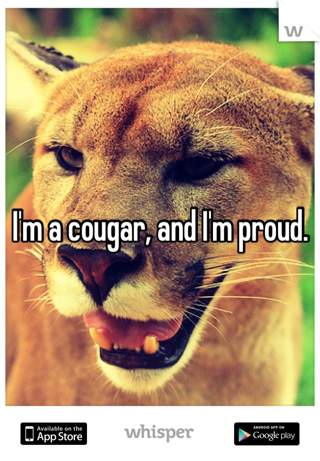 I'm a cougar, and I'm proud.