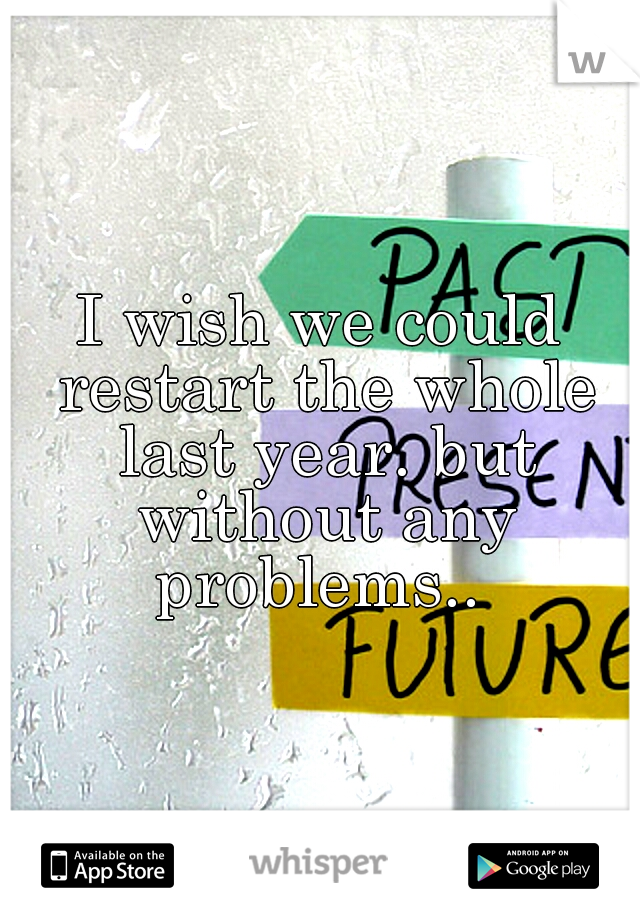 I wish we could restart the whole last year. but without any problems..