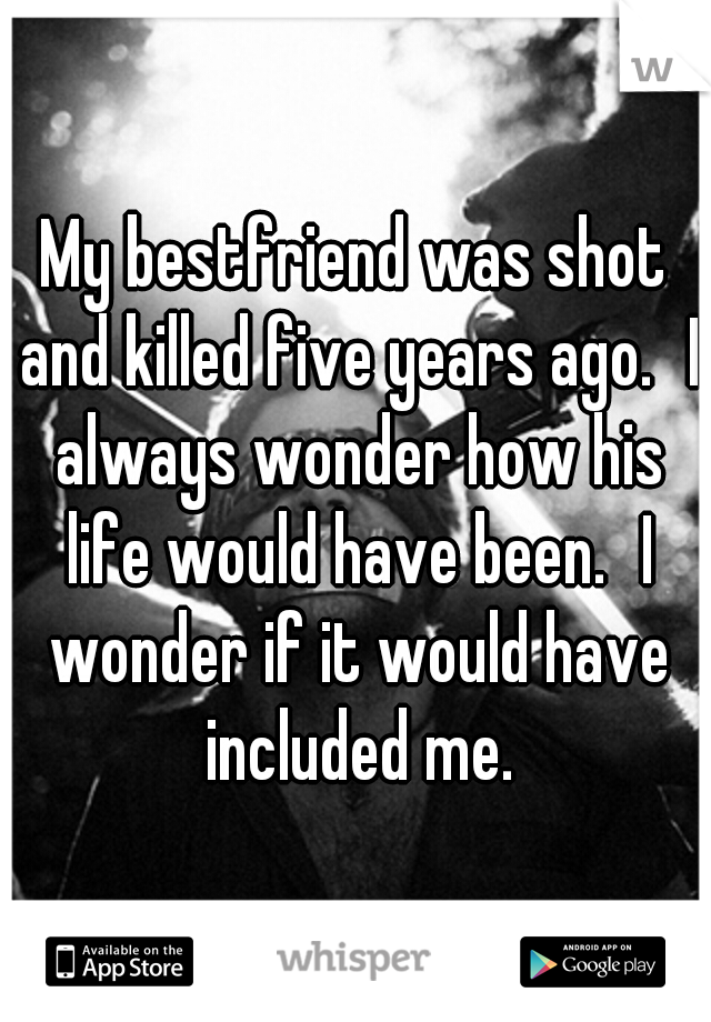 My bestfriend was shot and killed five years ago. I always wonder how his life would have been. I wonder if it would have included me.
