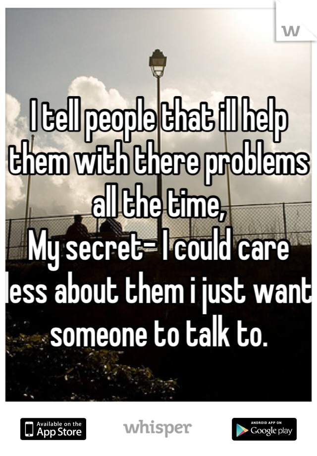 I tell people that ill help them with there problems all the time,  My secret- I could care less about them i just want someone to talk to.