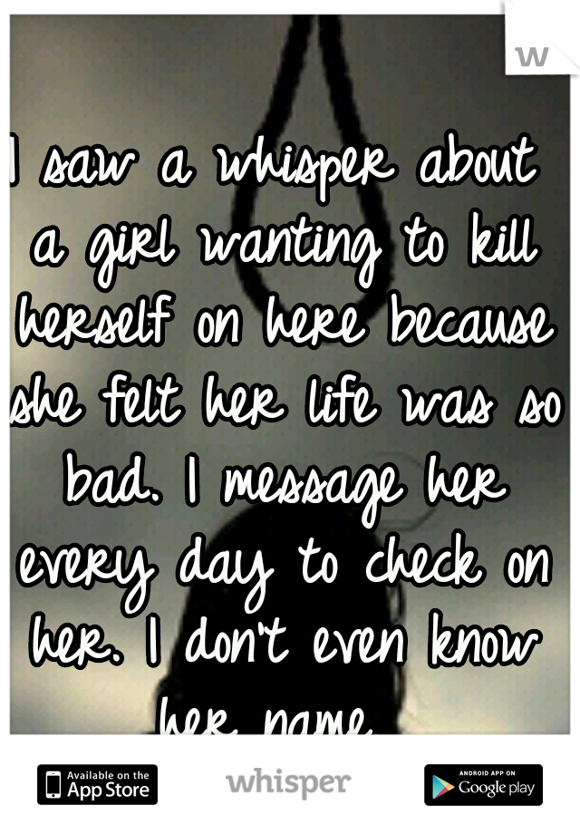 I saw a whisper about a girl wanting to kill herself on here because she felt her life was so bad. I message her every day to check on her. I don't even know her name.