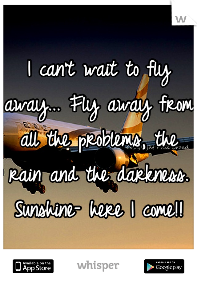 I can't wait to fly away... Fly away from all the problems, the rain and the darkness. Sunshine- here I come!!
