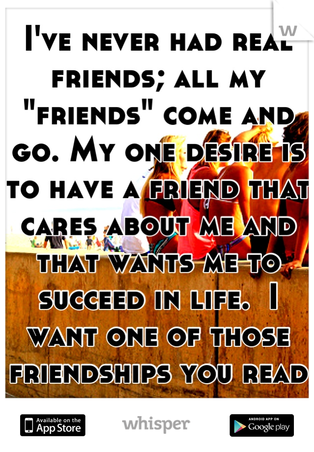 "I've never had real friends; all my ""friends"" come and go. My one desire is to have a friend that cares about me and that wants me to succeed in life.  I want one of those friendships you read about."