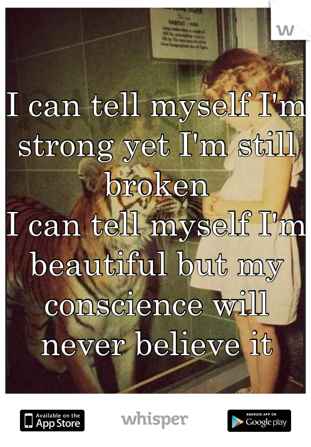 I can tell myself I'm strong yet I'm still broken I can tell myself I'm beautiful but my conscience will never believe it