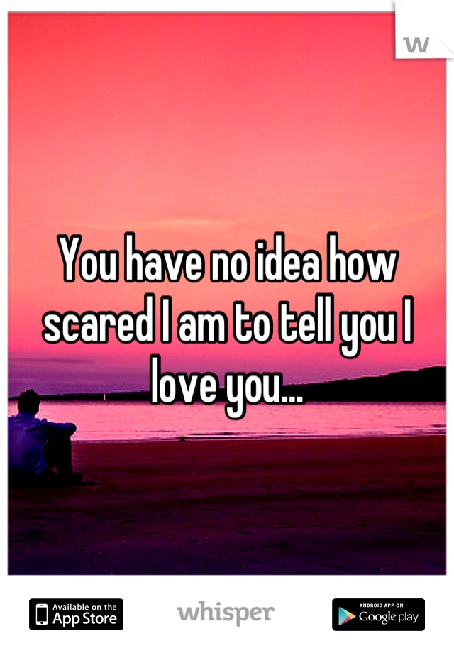 You have no idea how scared I am to tell you I love you...