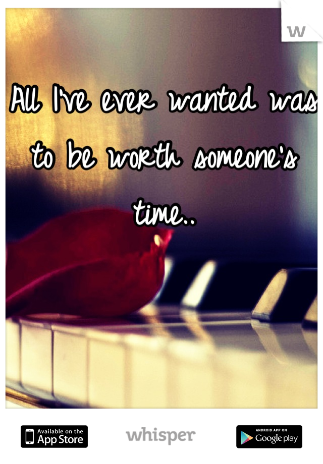 All I've ever wanted was to be worth someone's time..