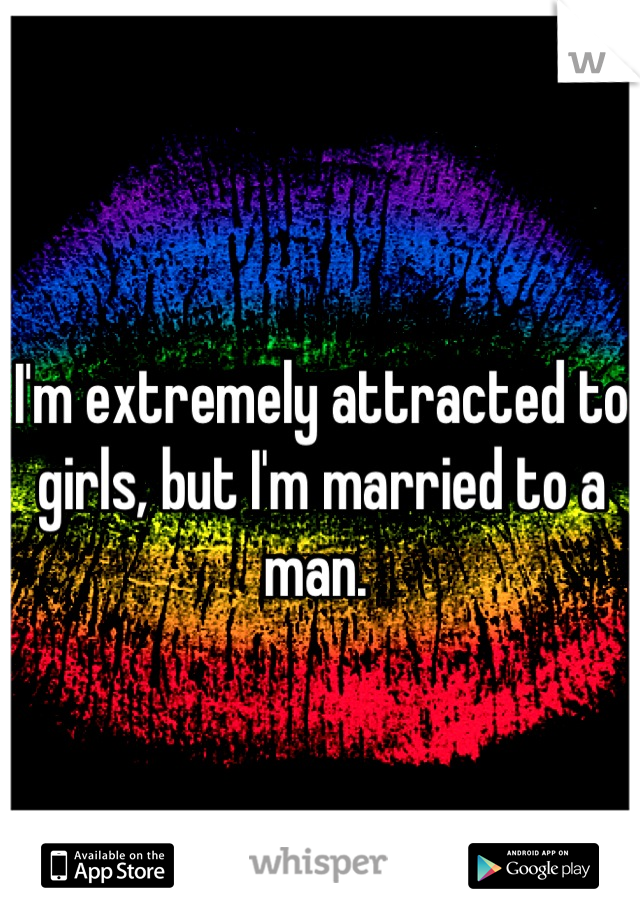 I'm extremely attracted to girls, but I'm married to a man.