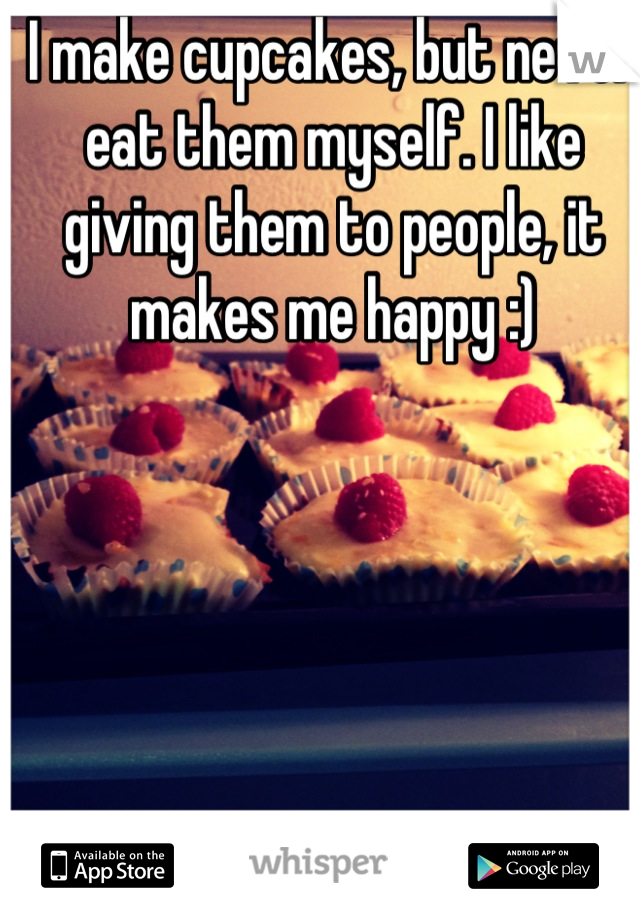 I make cupcakes, but never eat them myself. I like giving them to people, it makes me happy :)