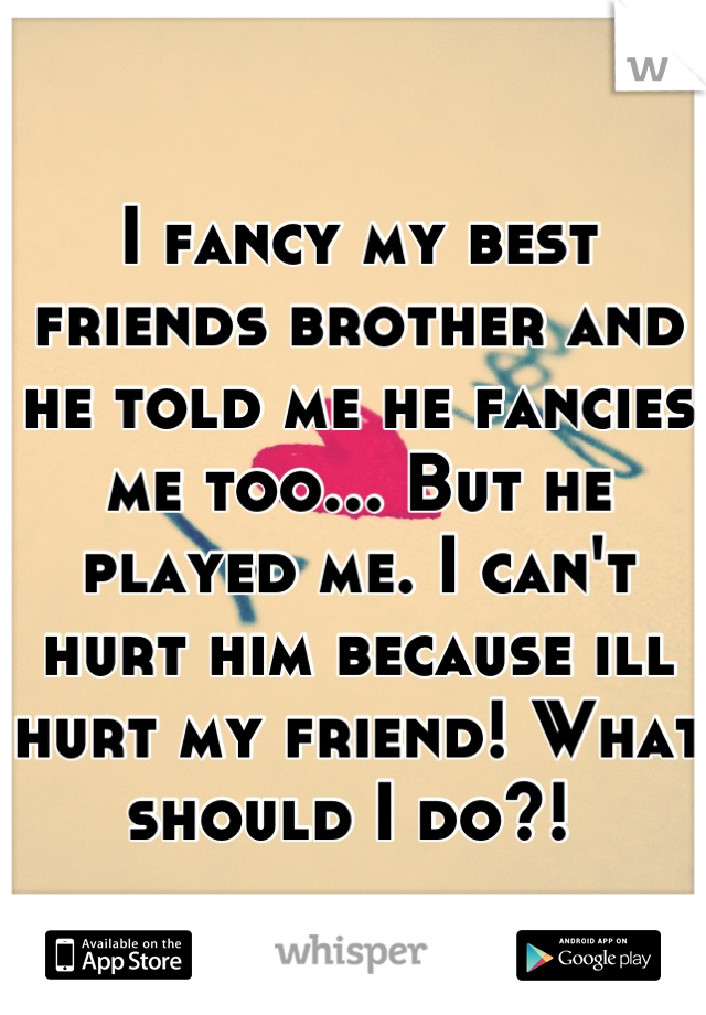 I fancy my best friends brother and he told me he fancies me too... But he played me. I can't hurt him because ill hurt my friend! What should I do?!