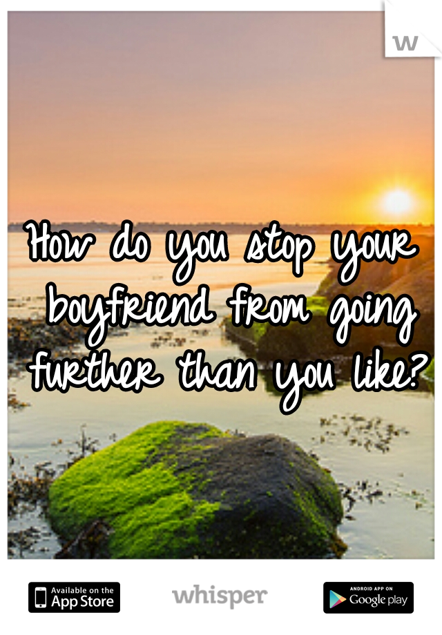 How do you stop your boyfriend from going further than you like?