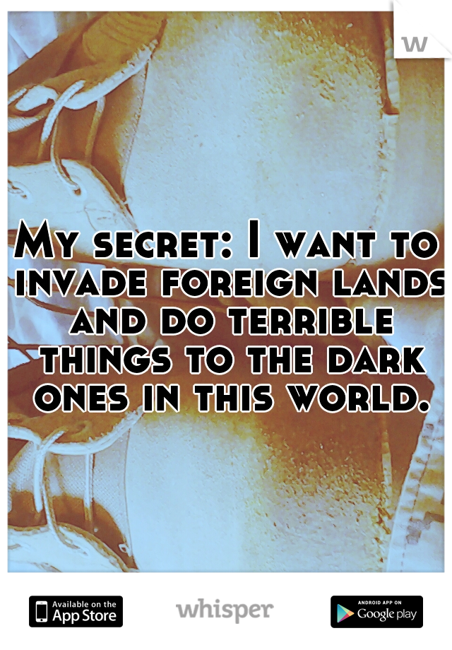 My secret: I want to invade foreign lands and do terrible things to the dark ones in this world.