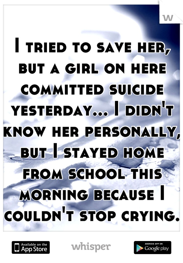 I tried to save her, but a girl on here committed suicide yesterday... I didn't know her personally, but I stayed home from school this morning because I couldn't stop crying.