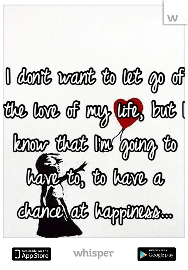 I don't want to let go of the love of my life, but I know that I'm going to have to, to have a chance at happiness...