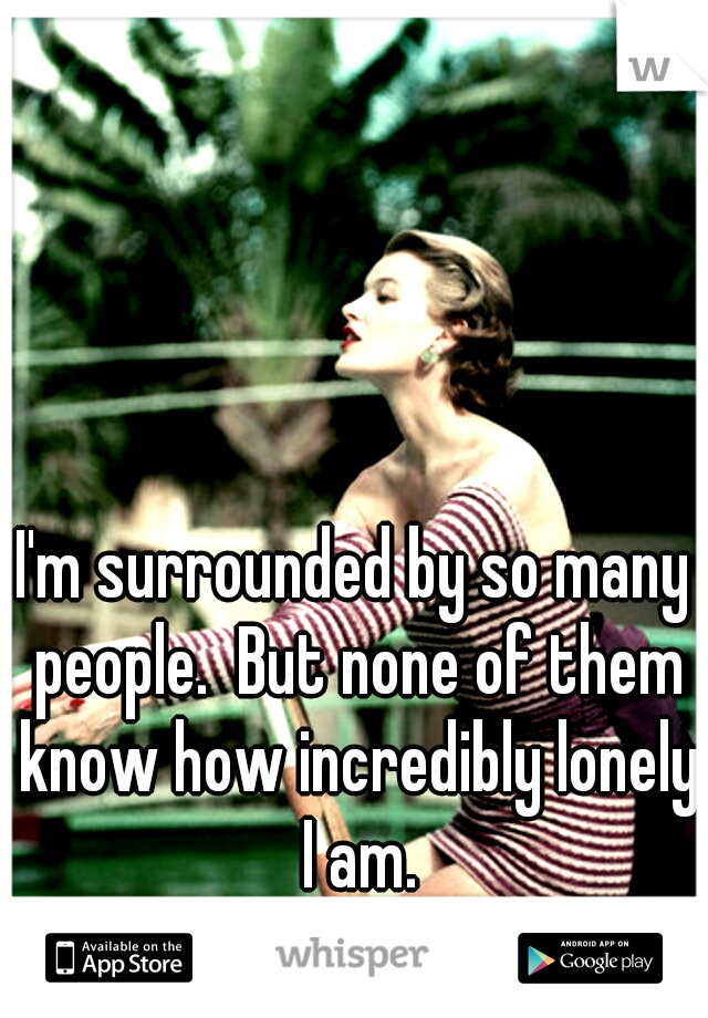 I'm surrounded by so many people.  But none of them know how incredibly lonely I am.