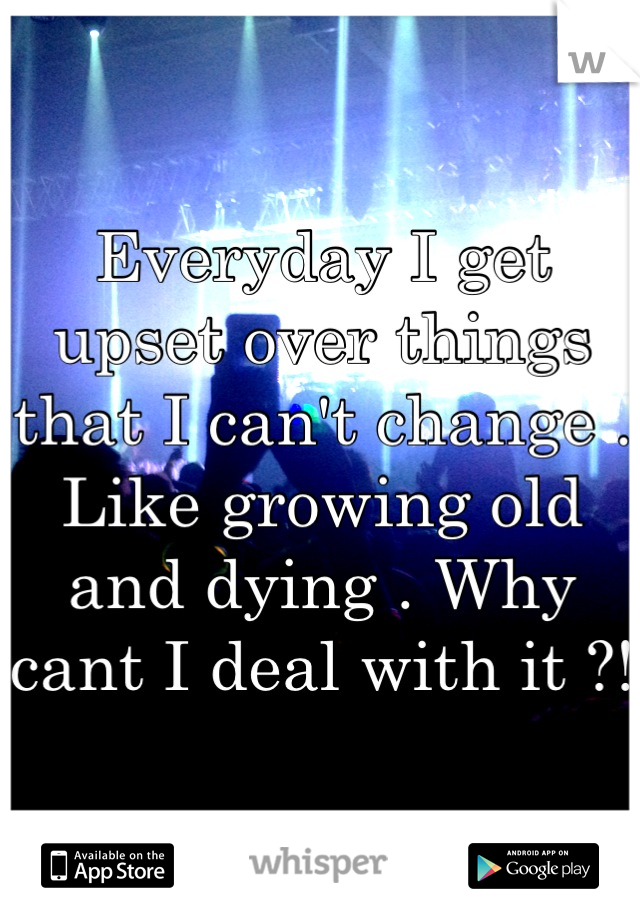 Everyday I get upset over things that I can't change . Like growing old and dying . Why cant I deal with it ?!