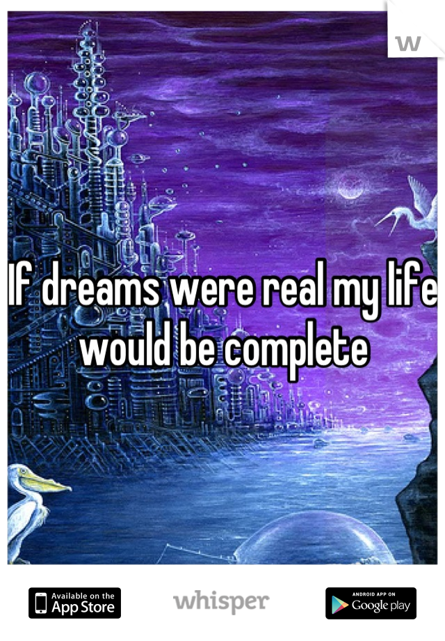 If dreams were real my life would be complete