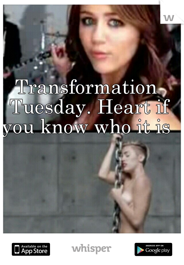 Transformation Tuesday. Heart if you know who it is
