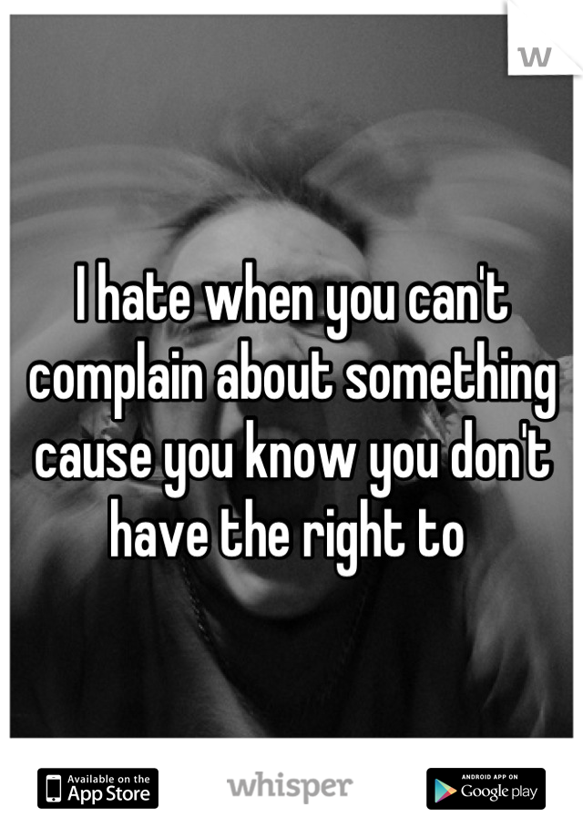 I hate when you can't complain about something cause you know you don't have the right to